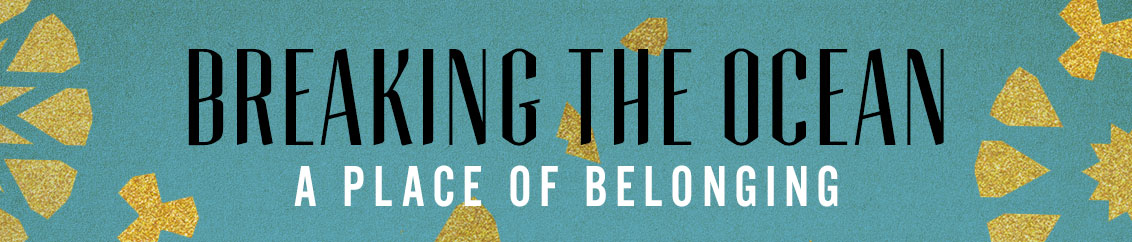 Breaking the Ocean – A place of belonging
